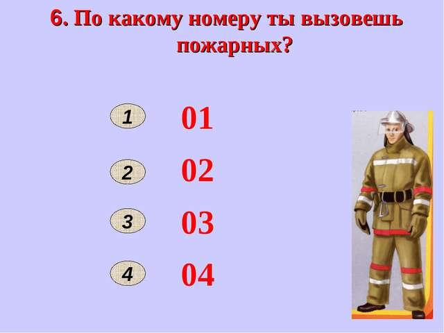 6. По какому номеру ты вызовешь пожарных? 1 2 01 02 03 04 3 4