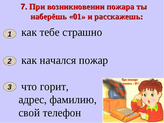 7. При возникновении пожара ты наберёшь «01» и расскажешь: 3 2 как тебе страш...