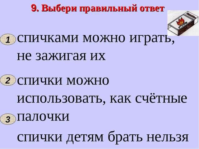 9. Выбери правильный ответ 1 спичками можно играть, не зажигая их спички можн...