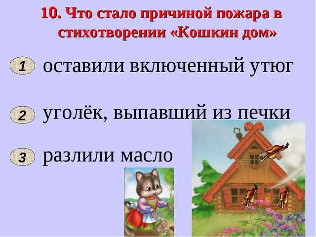 10. Что стало причиной пожара в стихотворении «Кошкин дом» 2 1 оставили включ...