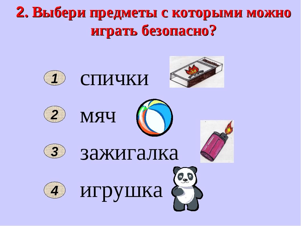 2. Выбери предметы с которыми можно играть безопасно? спички мяч зажигалка иг...