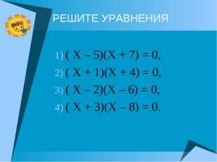 РЕШИТЕ УРАВНЕНИЯ ( Х – 5)(Х + 7) = 0, ( Х + 1)(Х + 4) = 0, ( Х – 2)(Х – 6) =