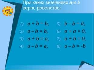 При каких значениях a и b верно равенство: a + b = b, a – b = b, a + b = a, a