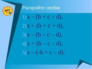 Раскройте скобки a – (b + c – d), a + (b + c + d), a – (b – c – d), a + (b –