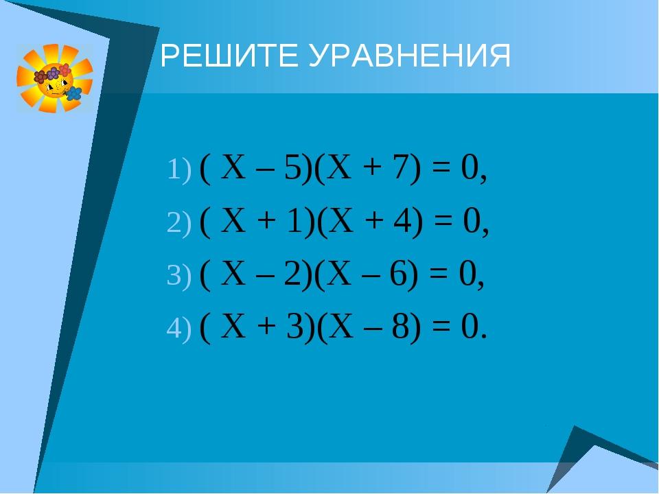 РЕШИТЕ УРАВНЕНИЯ ( Х – 5)(Х + 7) = 0, ( Х + 1)(Х + 4) = 0, ( Х – 2)(Х – 6) =...