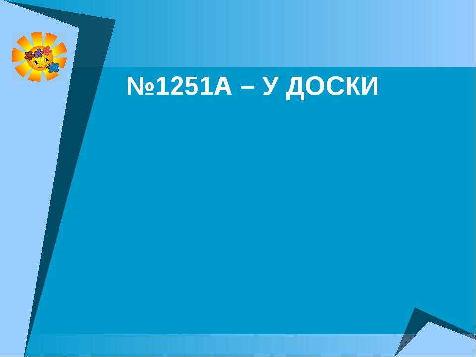 №1251А – У ДОСКИ