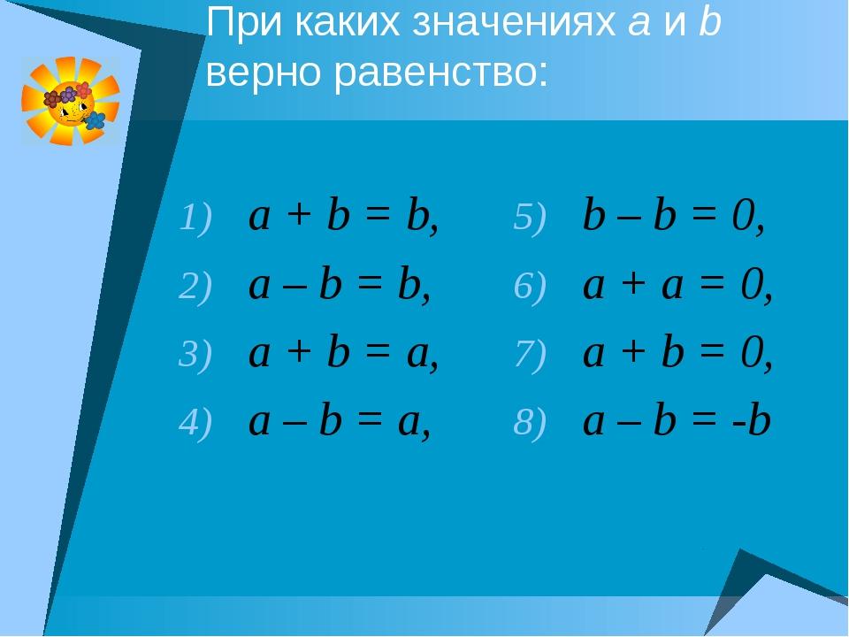 При каких значениях a и b верно равенство: a + b = b, a – b = b, a + b = a, a...