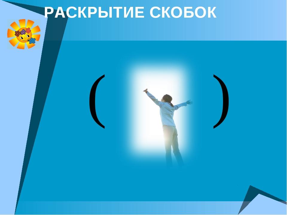 РАСКРЫТИЕ СКОБОК ( )