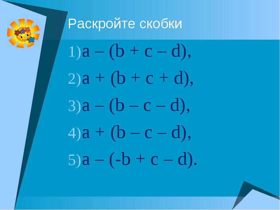 Раскройте скобки a – (b + c – d), a + (b + c + d), a – (b – c – d), a + (b –...