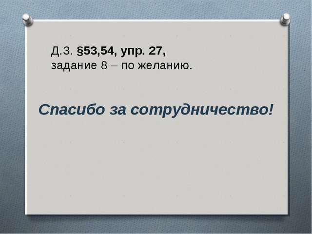 Д.З. §53,54, упр. 27, задание 8 – по желанию. Спасибо за сотрудничество!