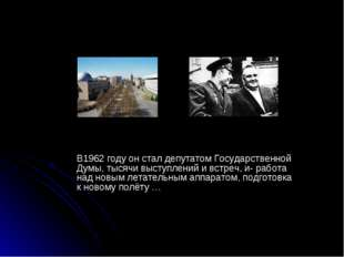 В1962 году он стал депутатом Государственной Думы, тысячи выступлений и встр
