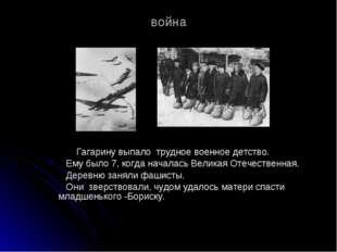 война Гагарину выпало трудное военное детство. Ему было 7, когда началась Вел