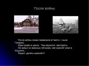После войны После войны семья переехала в Гжатск ( ныне Гагарин). Юра пошёл в
