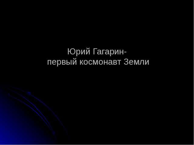 Юрий Гагарин- первый космонавт Земли