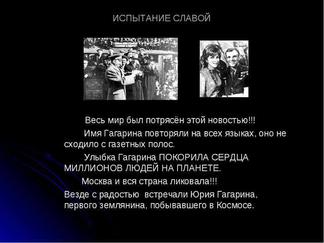 ИСПЫТАНИЕ СЛАВОЙ Весь мир был потрясён этой новостью!!! Имя Гагарина повторял...