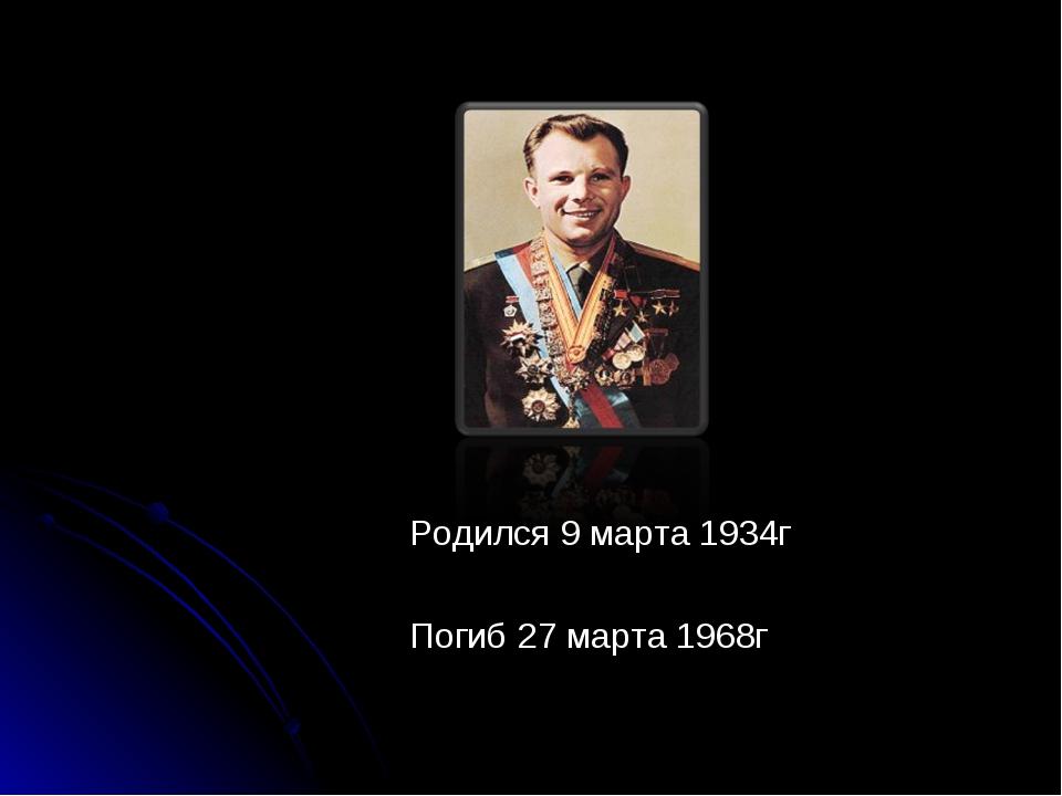Родился 9 марта 1934г Погиб 27 марта 1968г