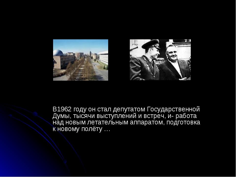 В1962 году он стал депутатом Государственной Думы, тысячи выступлений и встр...