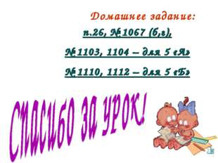 Домашнее задание: п.26, № 1067 (б,г), № 1103, 1104 – для 5 «А» № 1110, 1112 –