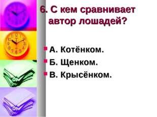 6. С кем сравнивает автор лошадей? А. Котёнком. Б. Щенком. В. Крысёнком.