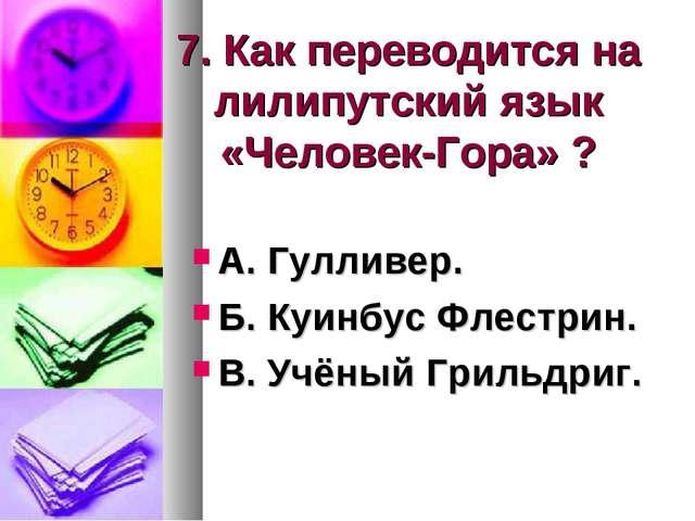 7. Как переводится на лилипутский язык «Человек-Гора» ? А. Гулливер. Б. Куинб...