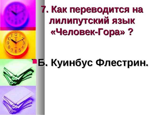 7. Как переводится на лилипутский язык «Человек-Гора» ? Б. Куинбус Флестрин.