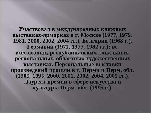 Участвовал в международных книжных выставках-ярмарках в г. Москве (1977, 1979...