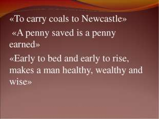 «То carry coals to Newcastle» «A penny saved is a penny earned» «Early to bed