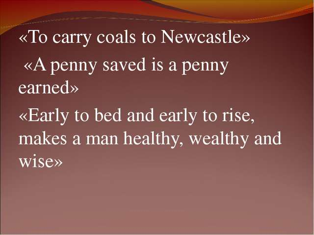 «То carry coals to Newcastle» «A penny saved is a penny earned» «Early to bed...