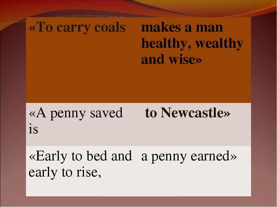 «То carry coals 	makes a man healthy, wealthy and wise» «A penny saved is	 to...