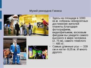 Музей рекордов Гинеса Здесь на площади в 1000 кв.м. собраны невероятные дости