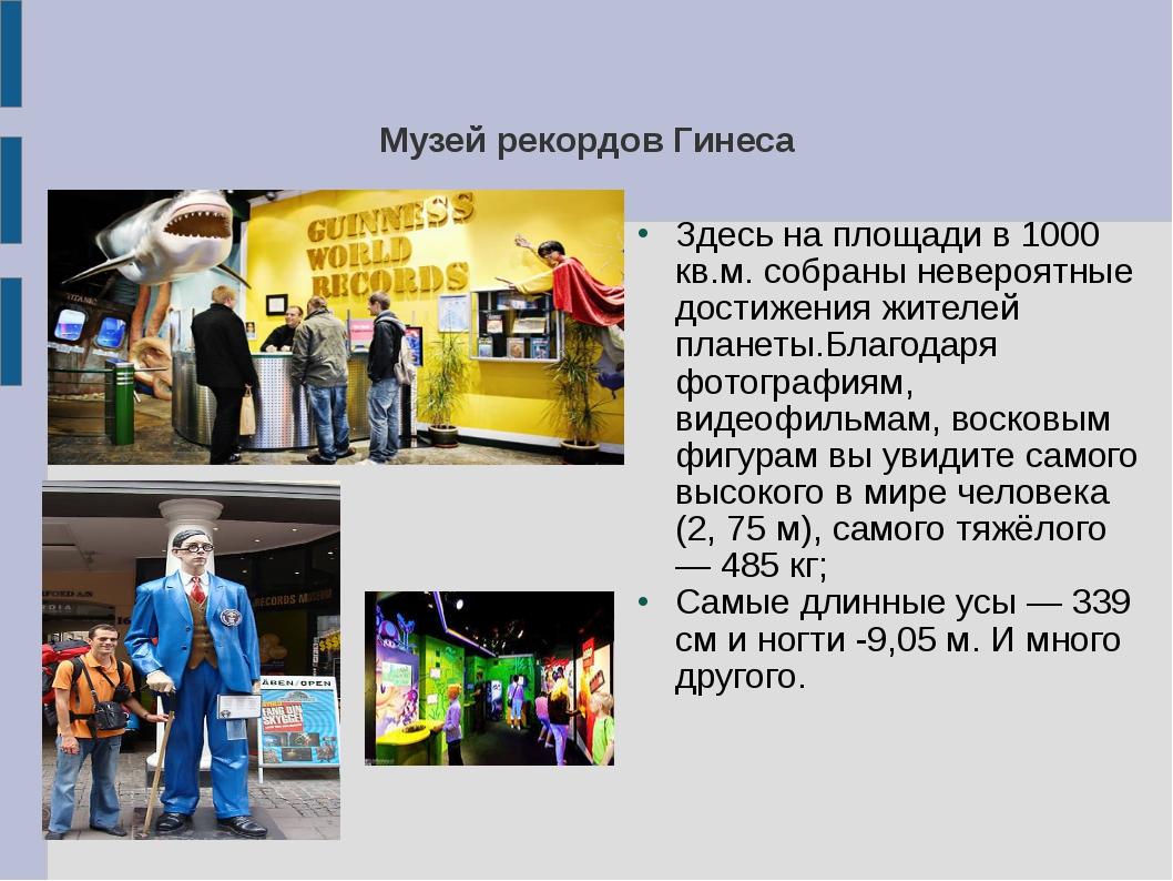 Музей рекордов Гинеса Здесь на площади в 1000 кв.м. собраны невероятные дости...