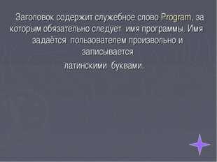 Заголовок содержит служебное слово Program, за которым обязательно следует и