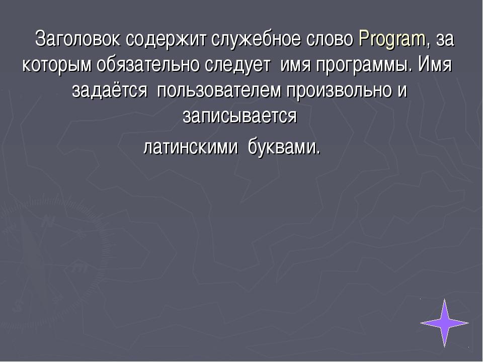 Заголовок содержит служебное слово Program, за которым обязательно следует и...