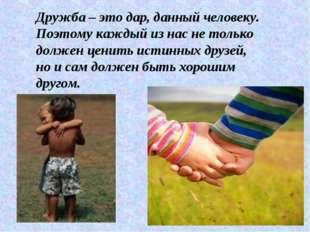 * Дружба – это дар, данный человеку. Поэтому каждый из нас не только должен ц