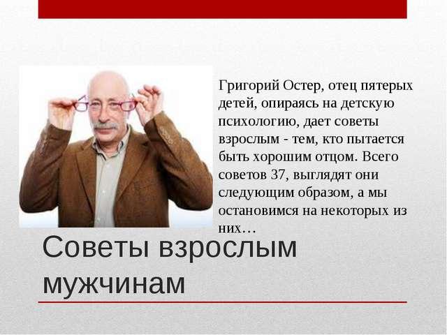Советы взрослым мужчинам Григорий Остер, отец пятерых детей, опираясь на детс...