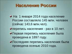 Население России На 1 января 2014 года население России составляло 145 млн. ч