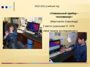 2012-2013 учебный год «Уникальный прибор – тепловизор!» (Мартьянов Александр