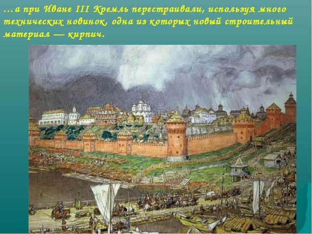 …а при Иване III Кремль перестраивали, используя много технических новинок, о...