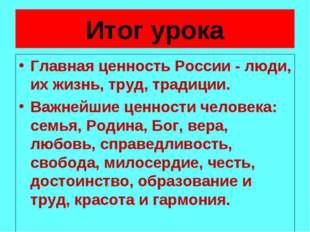 Итог урока Главная ценность России - люди, их жизнь, труд, традиции. Важнейши