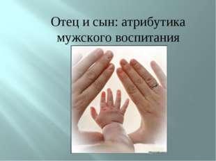 Отец и сын: атрибутика мужского воспитания