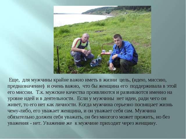 Еще, для мужчины крайне важно иметь в жизни цель, (идею, миссию, предназначе...