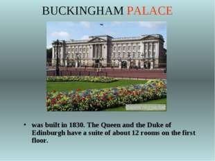 BUCKINGHAM PALACE was built in 1830. The Queen and the Duke of Edinburgh have