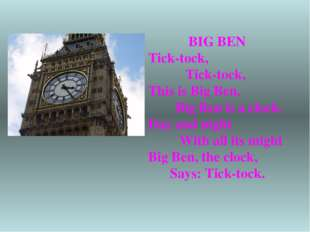 BIG BEN Tick-tock, Tick-tock, This is Big Ben. Big Ben is a clock. Day and ni