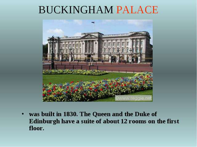 BUCKINGHAM PALACE was built in 1830. The Queen and the Duke of Edinburgh have...