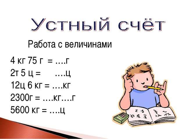 Работа с величинами 4 кг 75 г = ….г 2т 5 ц = ….ц 12ц 6 кг = ….кг 2300г = ….кг...