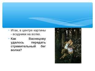 Итак, в центре картины - всадники на волке. Как Васнецову удалось передать ст