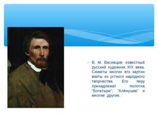В. М. Васнецов- известный русский художник XIX века. Сюжеты многих его картин