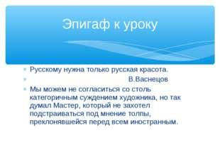 Русскому нужна только русская красота. В.Васнецов Мы можем не согласиться со