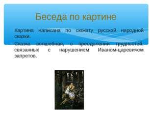 Картина написана по сюжету русской народной сказки. Сказка волшебная, о преод
