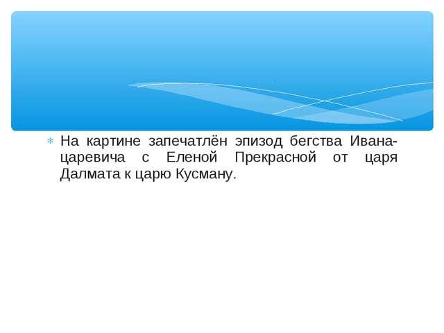 На картине запечатлён эпизод бегства Ивана-царевича с Еленой Прекрасной от ца...